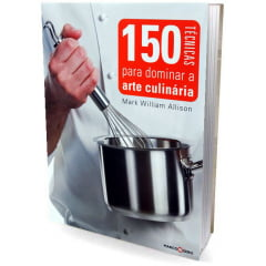 Livro 150 Técnicas para Dominar a Arte Culinária